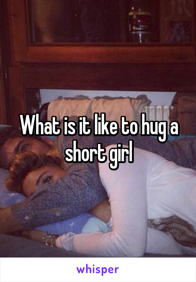 What is it like to hug a short girl