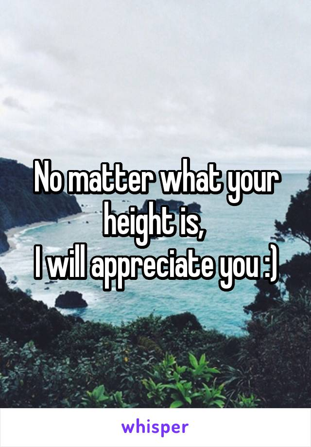 No matter what your height is,  I will appreciate you :)