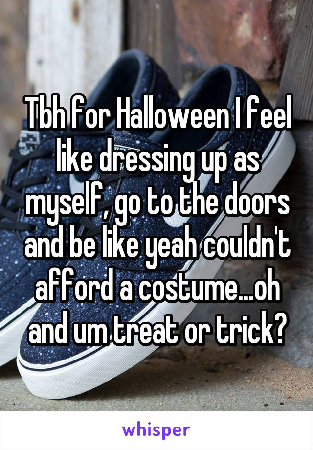 Tbh for Halloween I feel like dressing up as myself, go to the doors and be like yeah couldn't afford a costume...oh and um treat or trick?