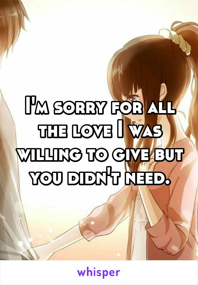 I'm sorry for all the love I was willing to give but you didn't need.