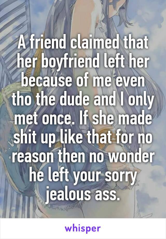 A friend claimed that her boyfriend left her because of me even tho the dude and I only met once. If she made shit up like that for no reason then no wonder he left your sorry jealous ass.