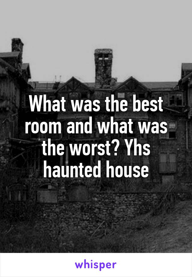 What was the best room and what was the worst? Yhs haunted house