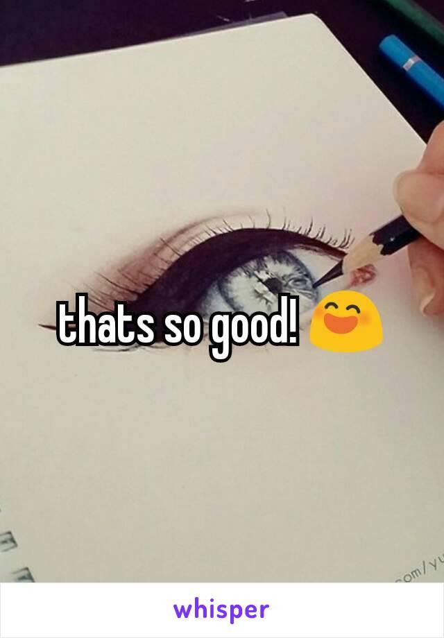 thats so good! 😄