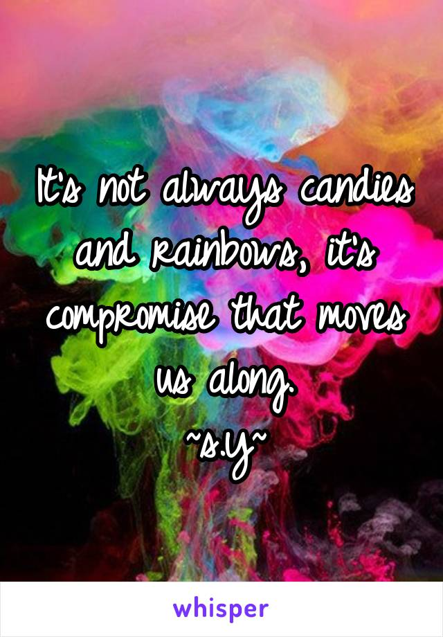 It's not always candies and rainbows, it's compromise that moves us along. ~s.y~