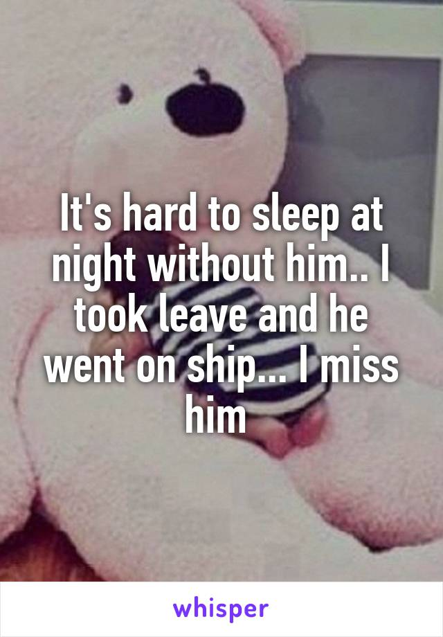 It's hard to sleep at night without him.. I took leave and he went on ship... I miss him
