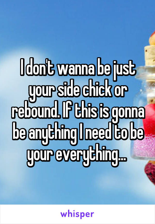 I don't wanna be just your side chick or rebound. If this is gonna be anything I need to be your everything...