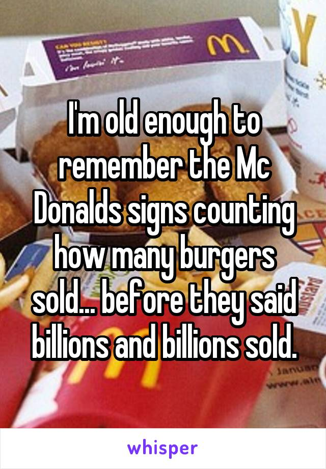 I'm old enough to remember the Mc Donalds signs counting how many burgers sold... before they said billions and billions sold.