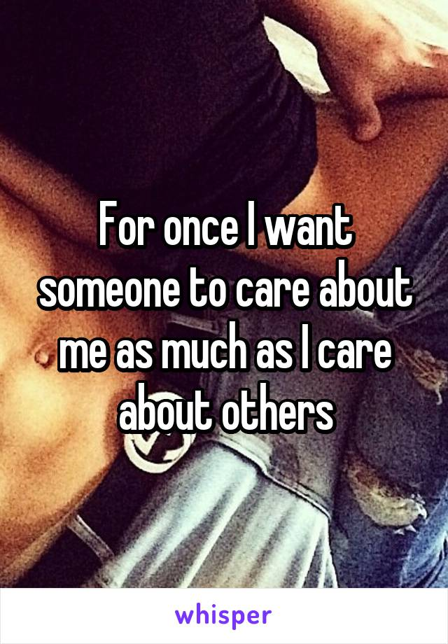 For once I want someone to care about me as much as I care about others