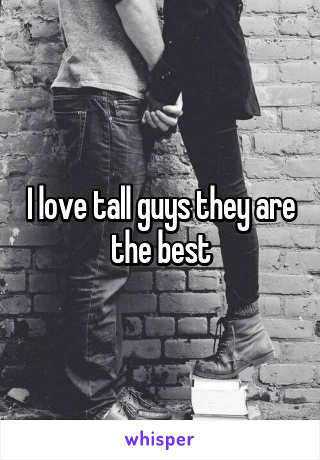 I love tall guys they are the best