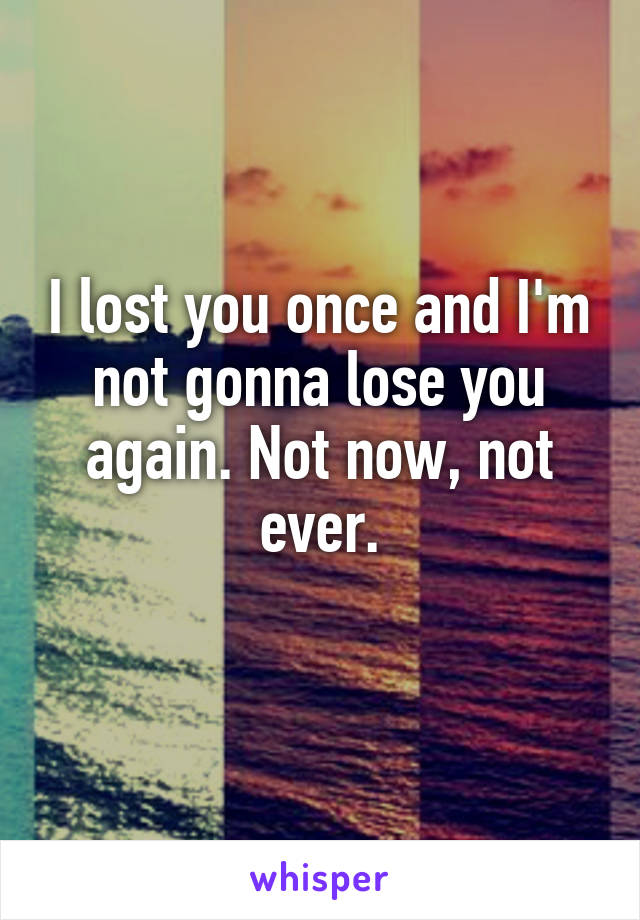 I lost you once and I'm not gonna lose you again. Not now, not ever.