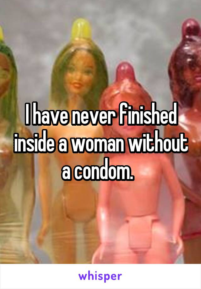 I have never finished inside a woman without a condom.