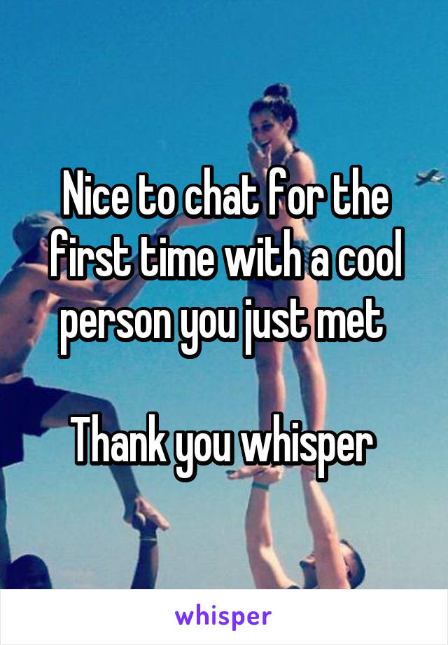 Nice to chat for the first time with a cool person you just met   Thank you whisper