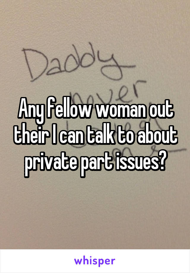 Any fellow woman out their I can talk to about private part issues?