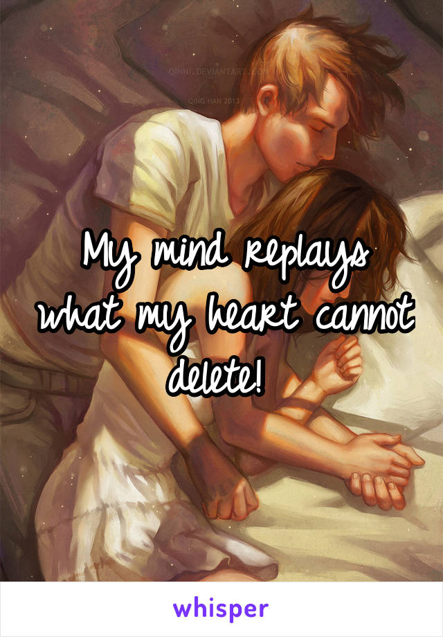 My mind replays what my heart cannot delete!