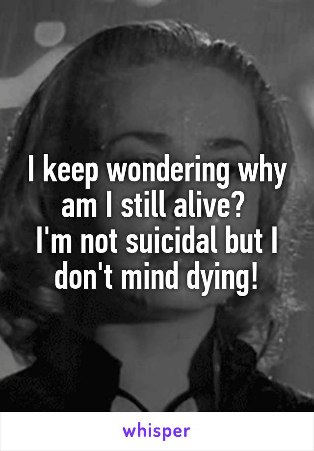 I keep wondering why am I still alive?  I'm not suicidal but I don't mind dying!