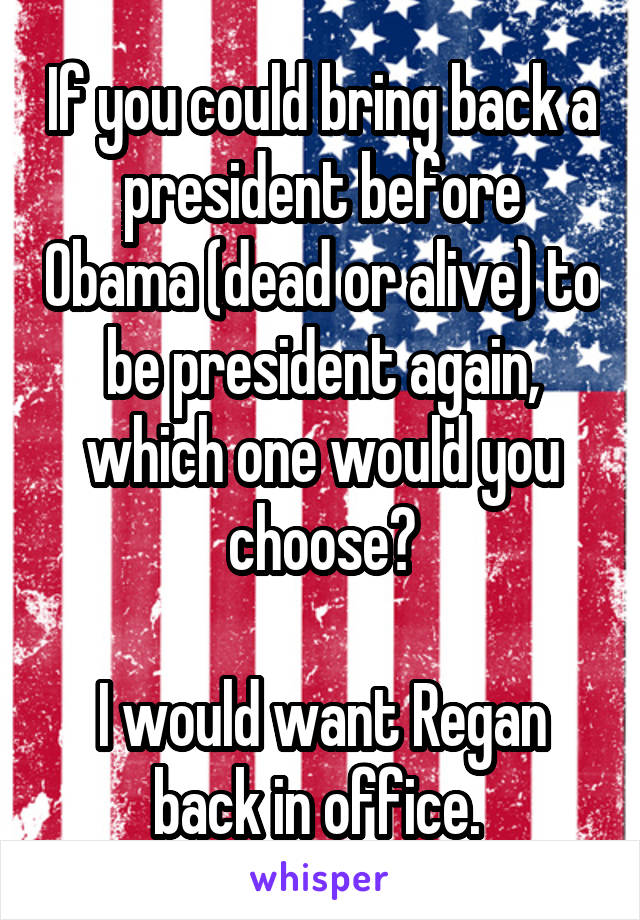 If you could bring back a president before Obama (dead or alive) to be president again, which one would you choose?  I would want Regan back in office.