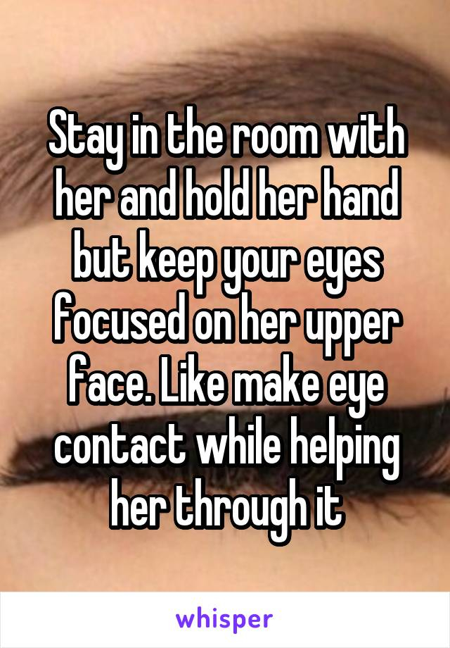 Stay in the room with her and hold her hand but keep your eyes focused on her upper face. Like make eye contact while helping her through it