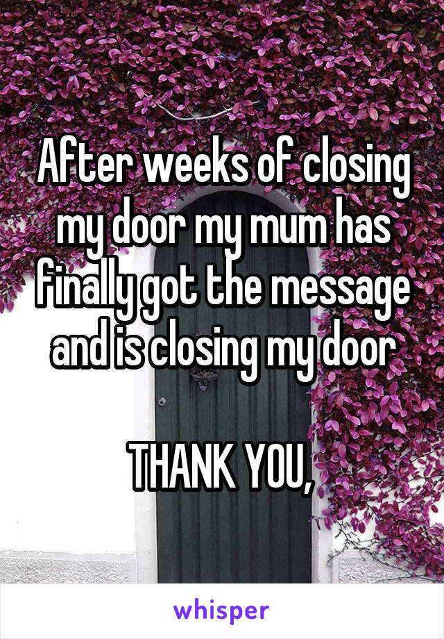 After weeks of closing my door my mum has finally got the message and is closing my door  THANK YOU,