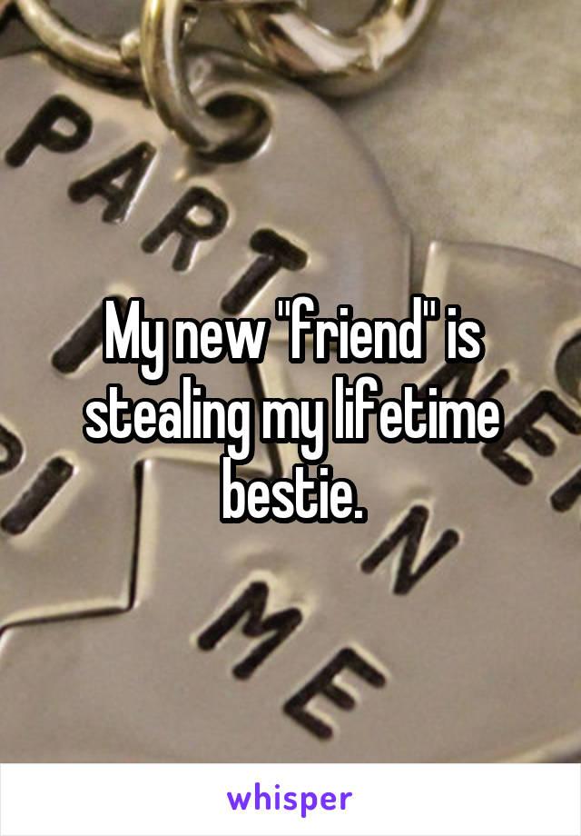 """My new """"friend"""" is stealing my lifetime bestie."""