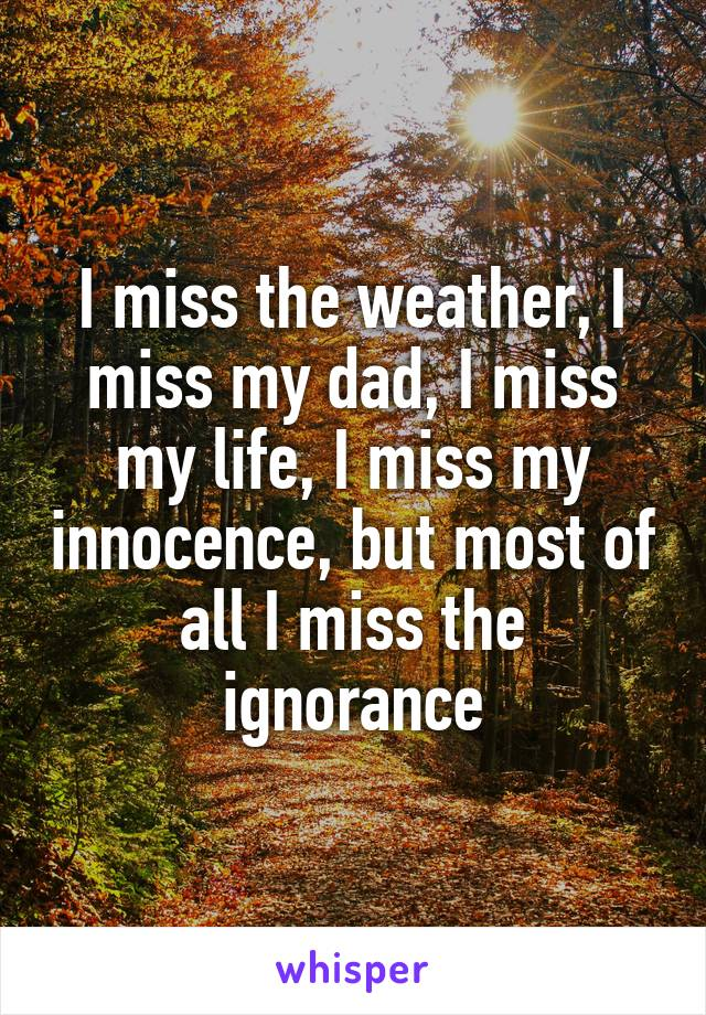 I miss the weather, I miss my dad, I miss my life, I miss my innocence, but most of all I miss the ignorance