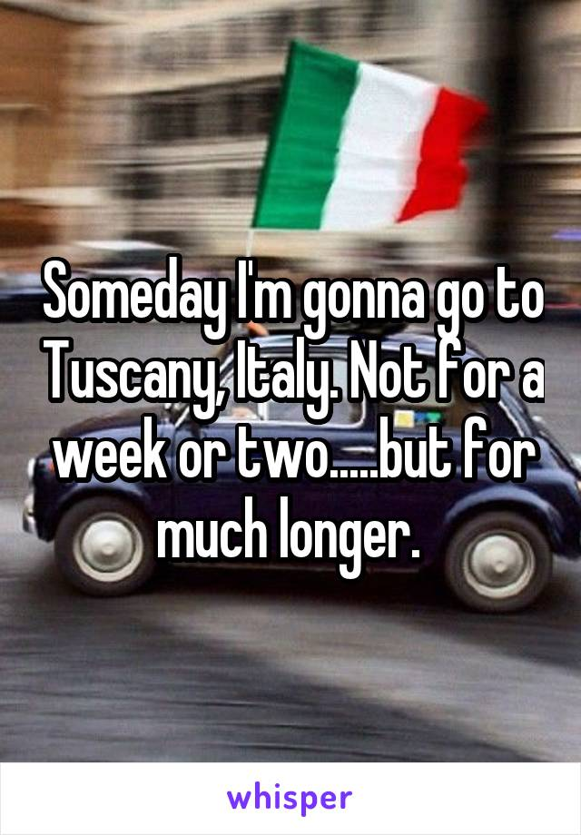 Someday I'm gonna go to Tuscany, Italy. Not for a week or two.....but for much longer.