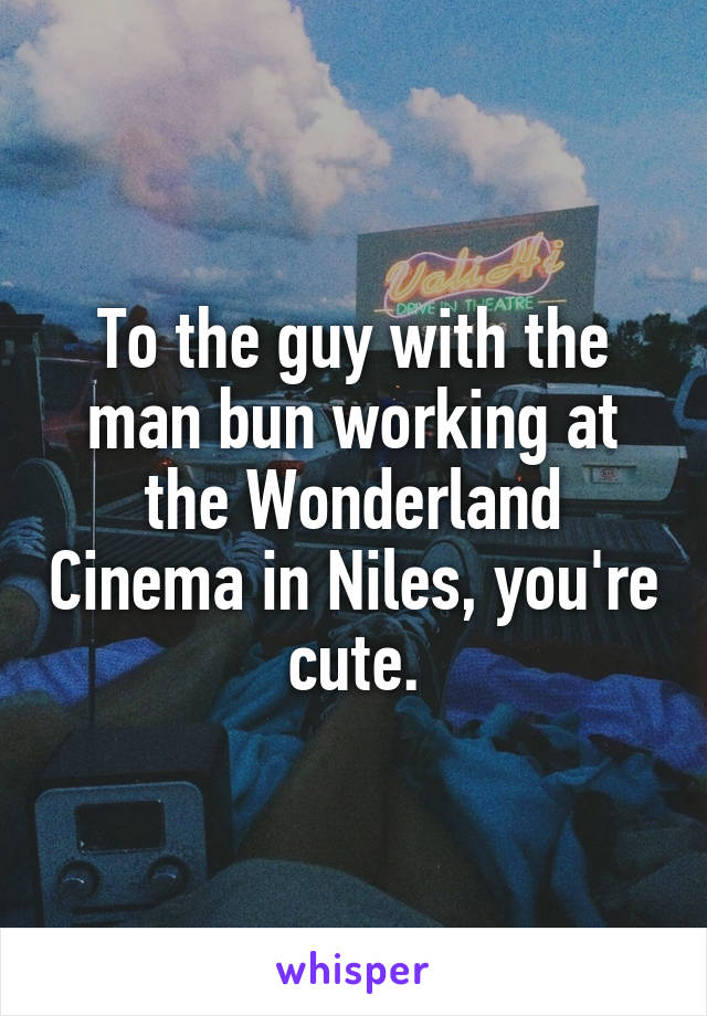 To the guy with the man bun working at the Wonderland Cinema in Niles, you're cute.