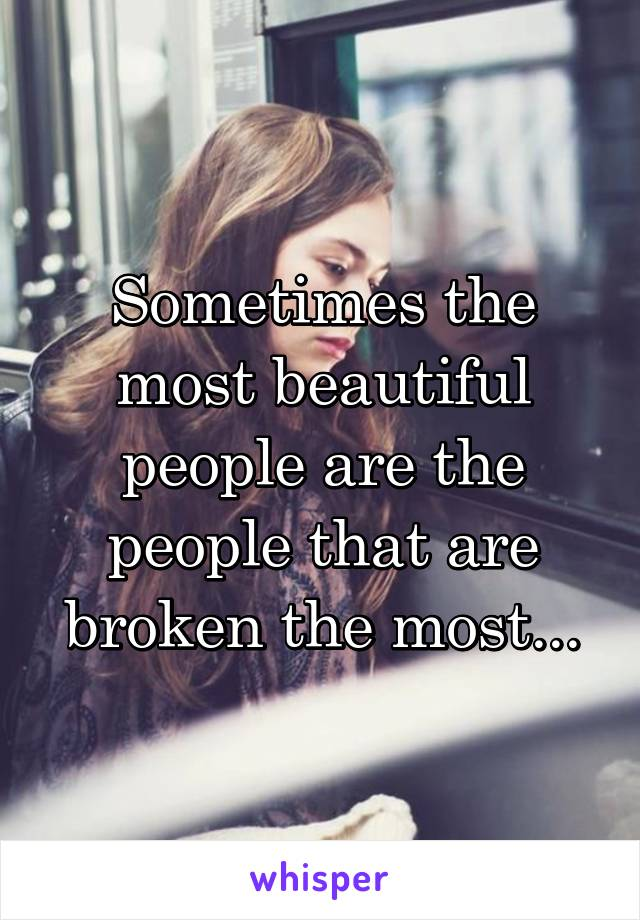Sometimes the most beautiful people are the people that are broken the most...