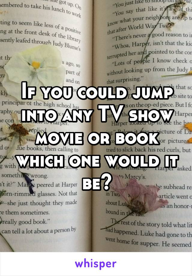 If you could jump into any TV show movie or book which one would it be?