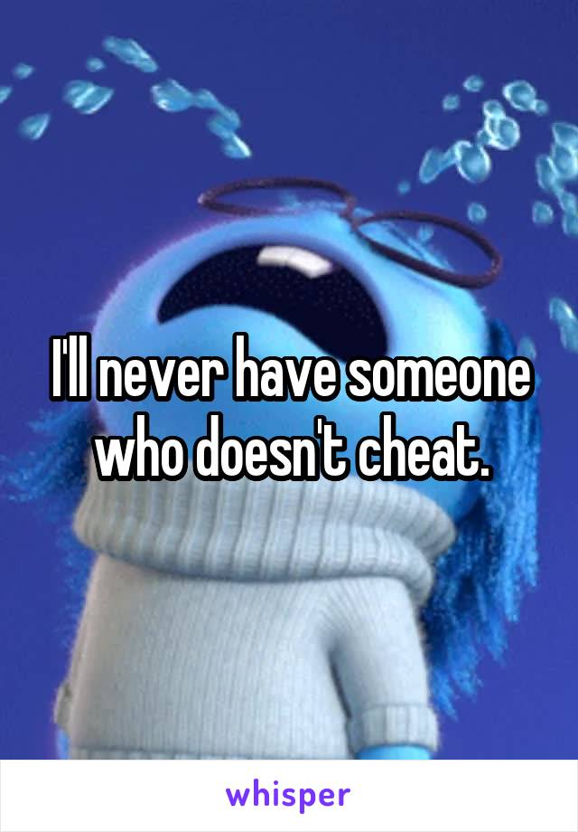 I'll never have someone who doesn't cheat.