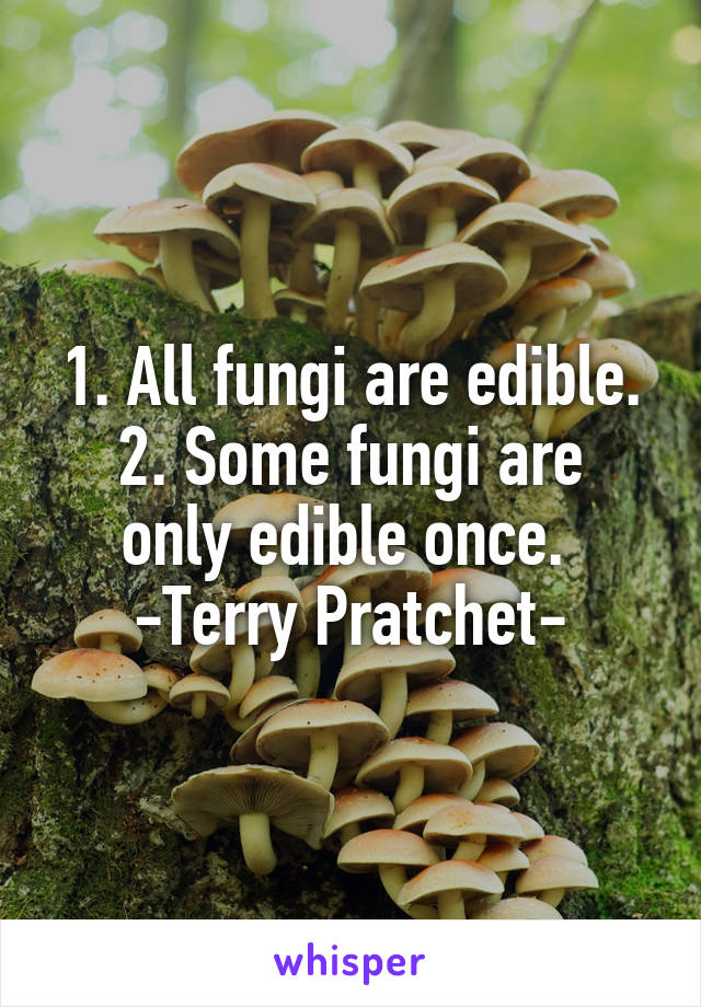 1. All fungi are edible. 2. Some fungi are only edible once.  -Terry Pratchet-