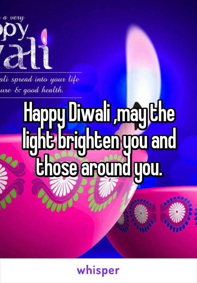 Happy Diwali ,may the light brighten you and those around you.