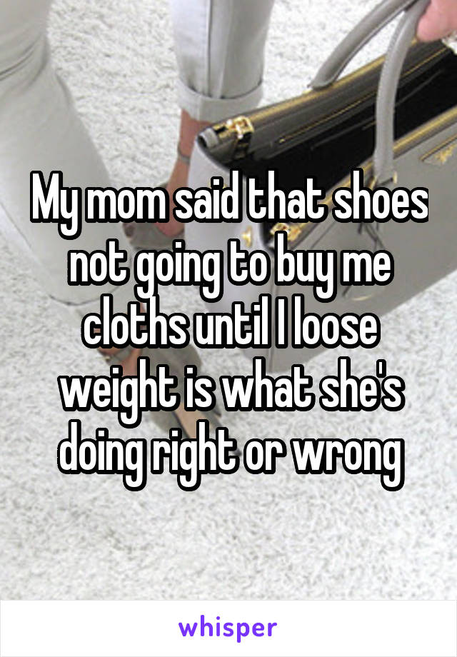 My mom said that shoes not going to buy me cloths until I loose weight is what she's doing right or wrong