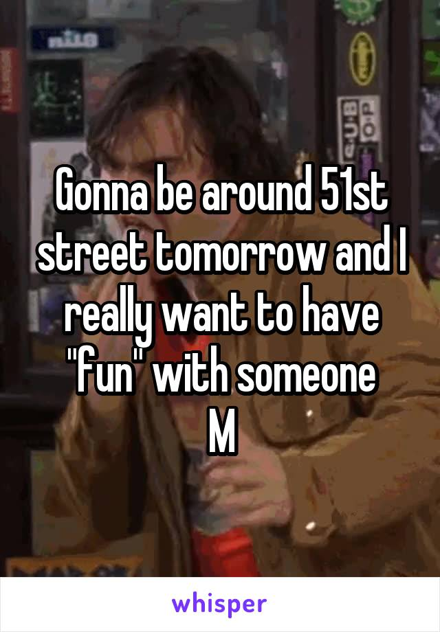 "Gonna be around 51st street tomorrow and I really want to have ""fun"" with someone M"