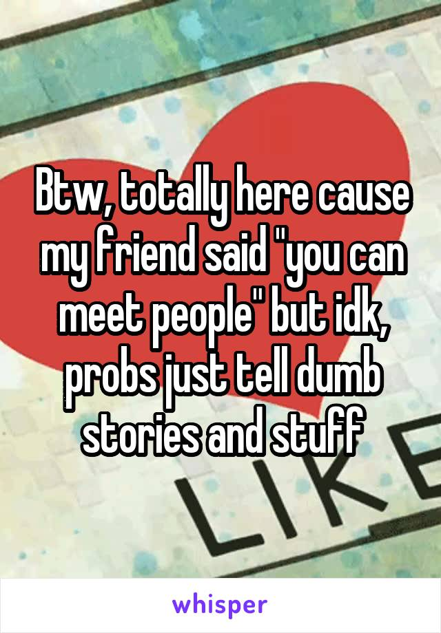 "Btw, totally here cause my friend said ""you can meet people"" but idk, probs just tell dumb stories and stuff"