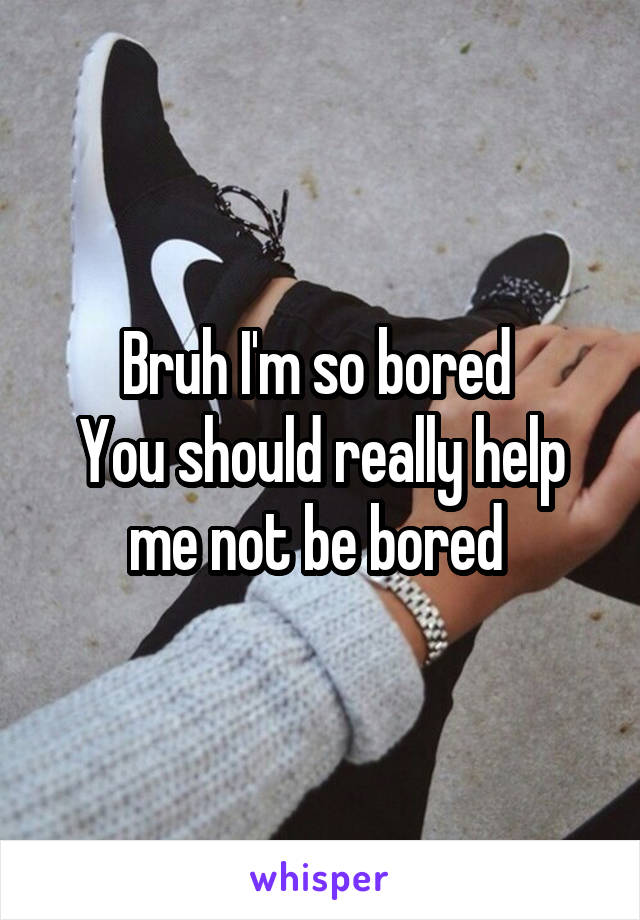Bruh I'm so bored  You should really help me not be bored