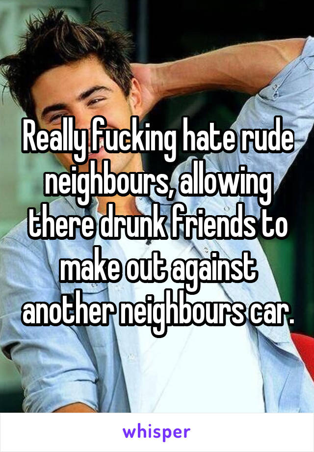 Really fucking hate rude neighbours, allowing there drunk friends to make out against another neighbours car.