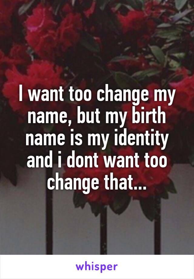 I want too change my name, but my birth name is my identity and i dont want too change that...