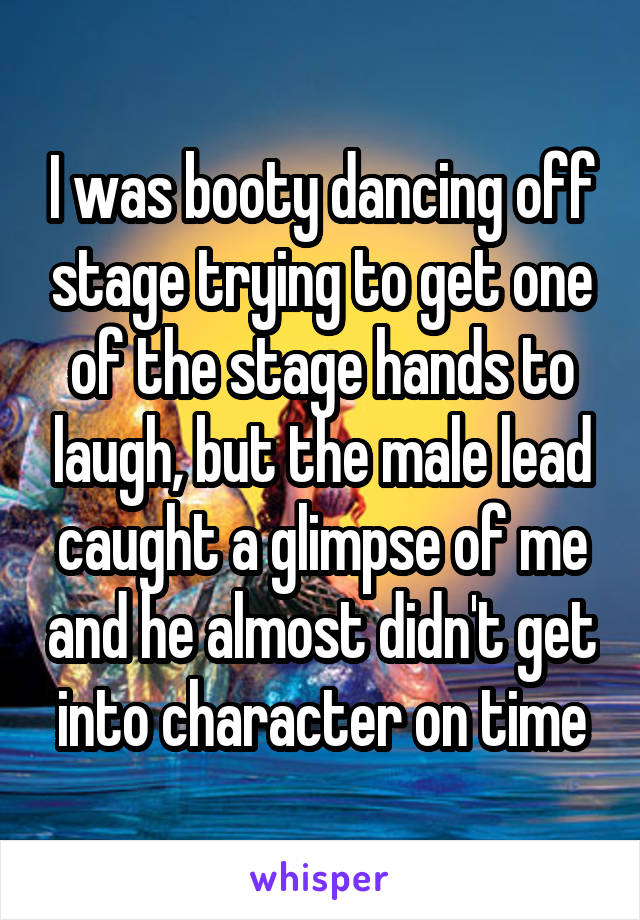 I was booty dancing off stage trying to get one of the stage hands to laugh, but the male lead caught a glimpse of me and he almost didn't get into character on time