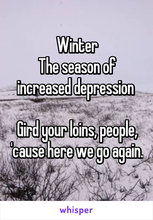 Winter The season of increased depression   Gird your loins, people, 'cause here we go again.