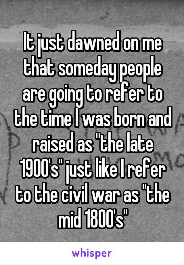 "It just dawned on me that someday people are going to refer to the time I was born and raised as ""the late 1900's"" just like I refer to the civil war as ""the mid 1800's"""