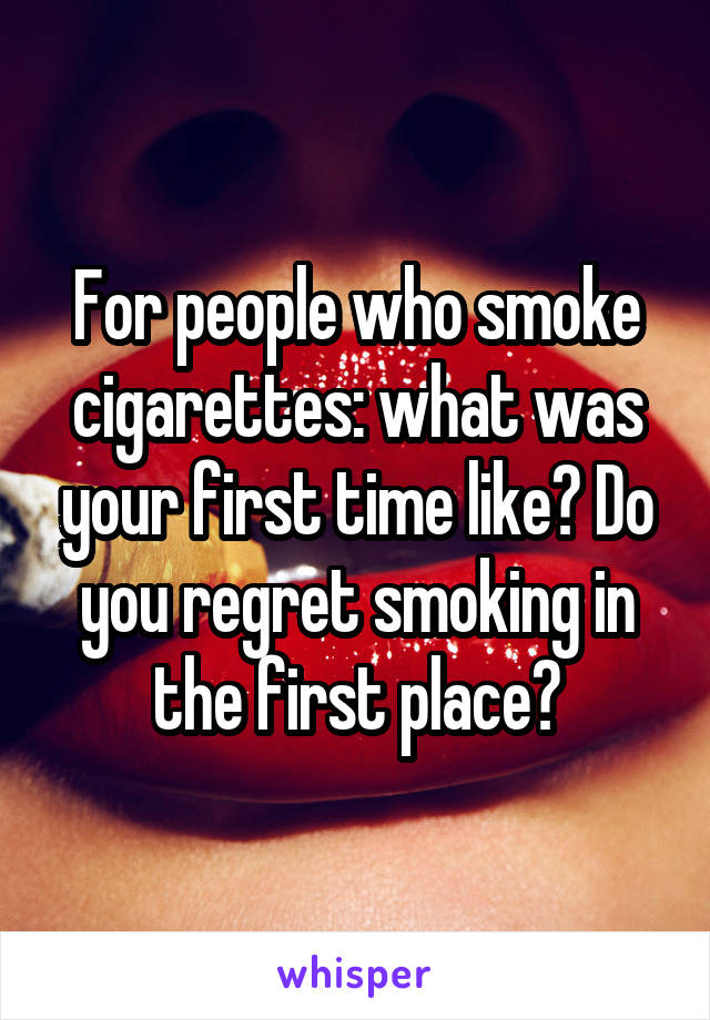 For people who smoke cigarettes: what was your first time like? Do you regret smoking in the first place?