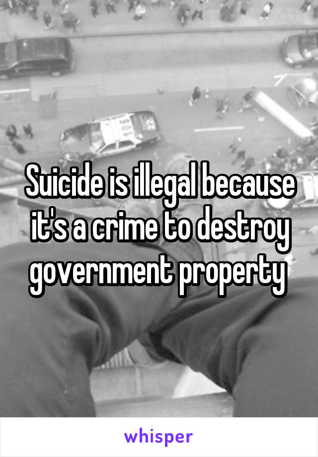 Suicide is illegal because it's a crime to destroy government property