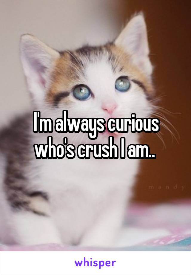 I'm always curious who's crush I am..