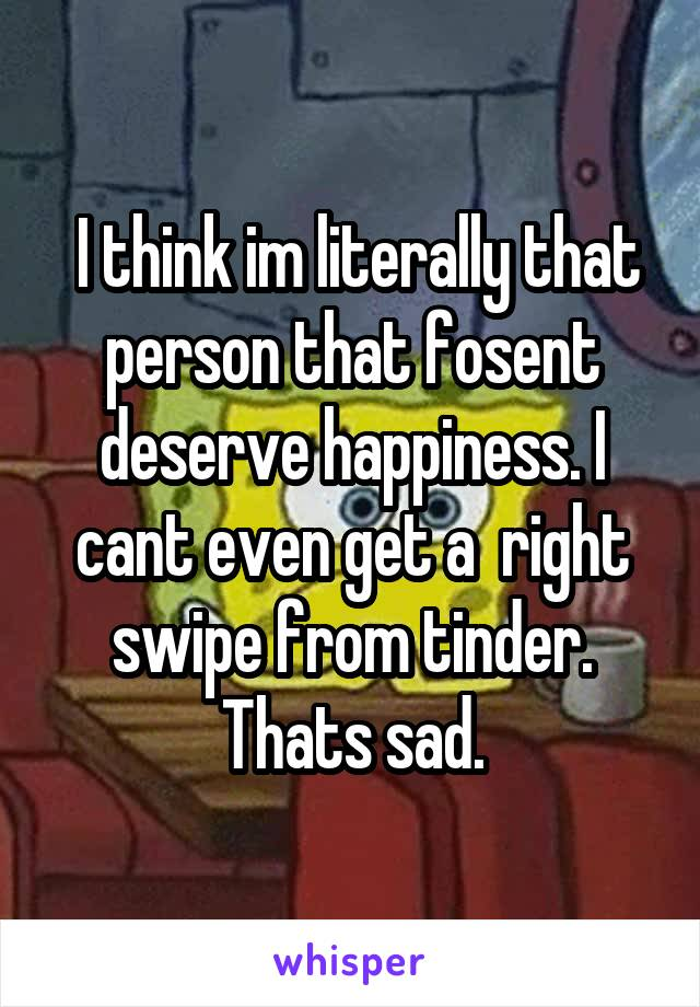 I think im literally that person that fosent deserve happiness. I cant even get a  right swipe from tinder. Thats sad.