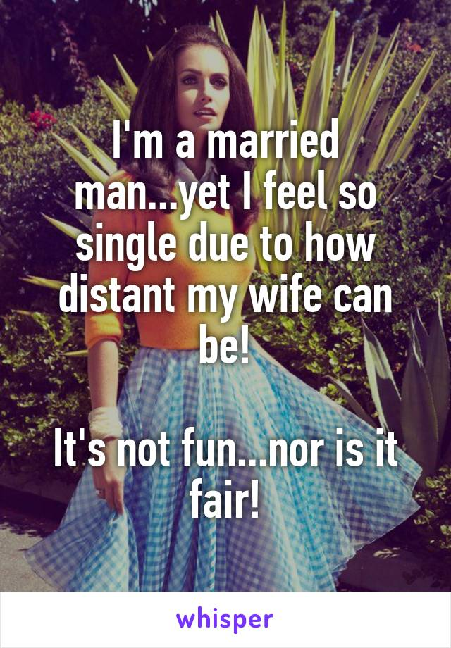 I'm a married man...yet I feel so single due to how distant my wife can be!  It's not fun...nor is it fair!