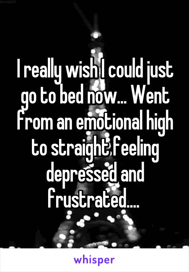 I really wish I could just go to bed now... Went from an emotional high to straight feeling depressed and frustrated....