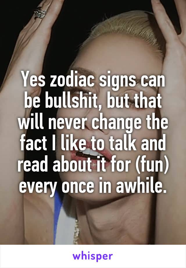 Yes zodiac signs can be bullshit, but that will never change the fact I like to talk and read about it for (fun) every once in awhile.