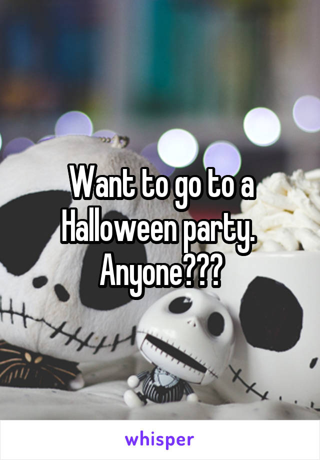 Want to go to a Halloween party.  Anyone???