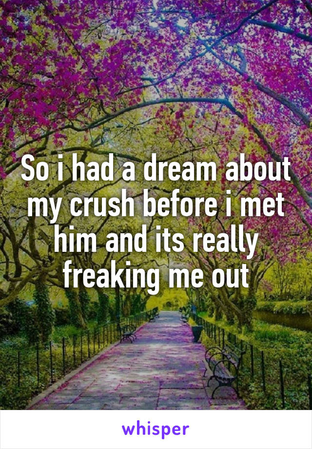 So i had a dream about my crush before i met him and its really freaking me out