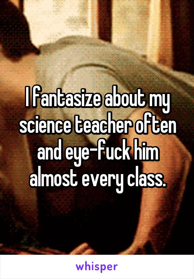 I fantasize about my science teacher often and eye-fuck him almost every class.